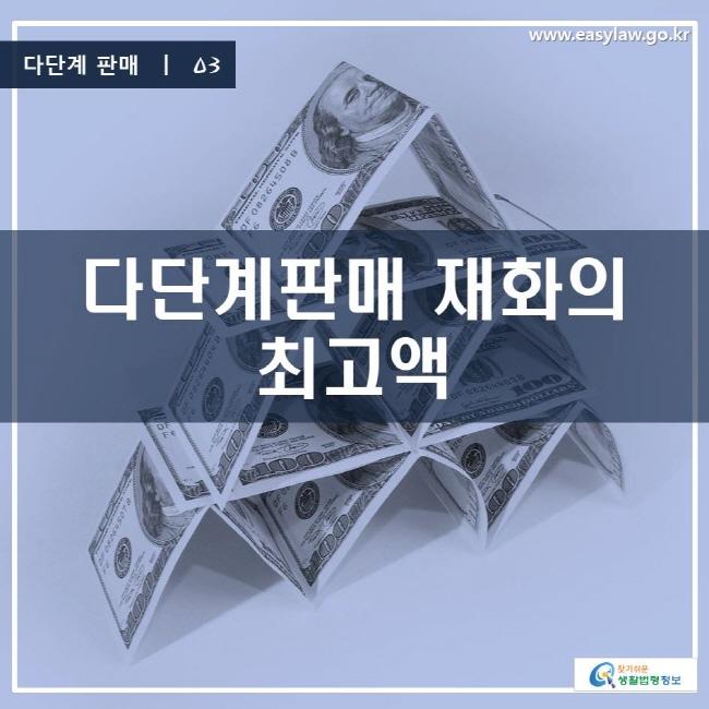다단계 판매 | 03 다단계판매 재화의 최고액 www.easylaw.go.kr 찾기 쉬운 생활법령정보 로고